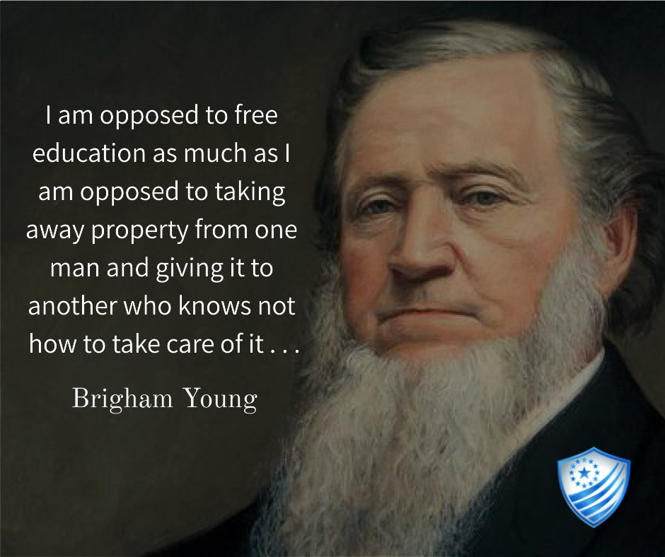 Brigham Young said, I am opposed to free education as much as I am opposed to taking away property form one man and giving it to another who knows not how to take care of it